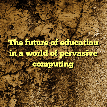 The future of education in a world of pervasive computing