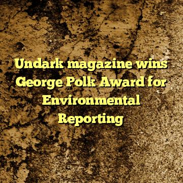 Undark magazine wins George Polk Award for Environmental Reporting