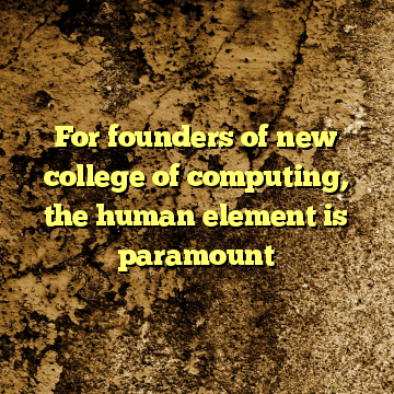 For founders of new college of computing, the human element is paramount