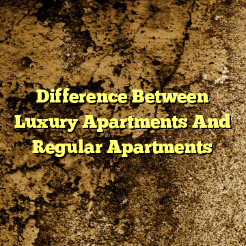 Difference Between Luxury Apartments And Regular Apartments