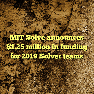 MIT Solve announces $1.25 million in funding for 2019 Solver teams