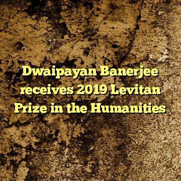 Dwaipayan Banerjee receives 2019 Levitan Prize in the Humanities
