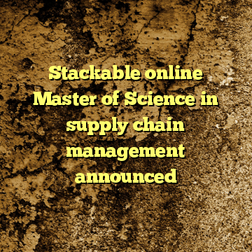 Stackable online Master of Science in supply chain management announced