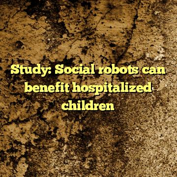 Study: Social robots can benefit hospitalized children