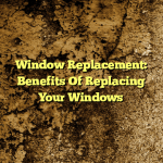 Window Replacement: Benefits Of Replacing Your Windows