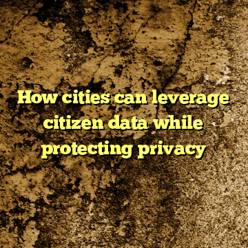 How cities can leverage citizen data while protecting privacy