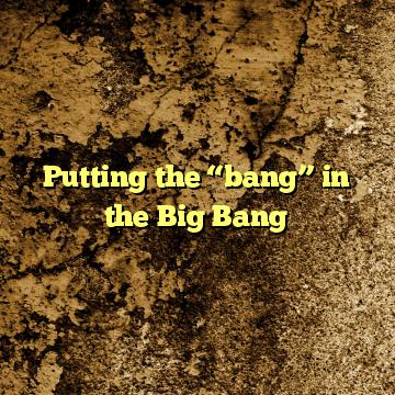 """Putting the """"bang"""" in the Big Bang"""