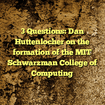 3 Questions: Dan Huttenlocher on the formation of the MIT Schwarzman College of Computing