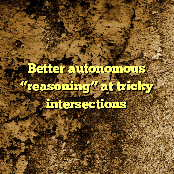 "Better autonomous ""reasoning"" at tricky intersections"