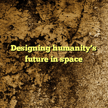 Designing humanity's future in space