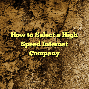 How to Select a High Speed Internet Company
