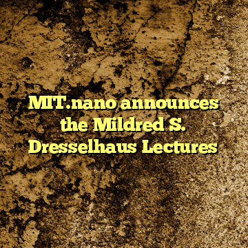 MIT.nano announces the Mildred S. Dresselhaus Lectures