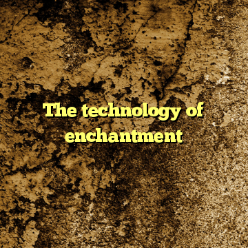 The technology of enchantment