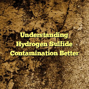 Understanding Hydrogen Sulfide Contamination Better