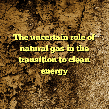 The uncertain role of natural gas in the transition to clean energy