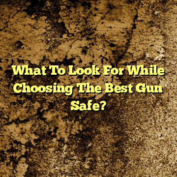 What To Look For While Choosing The Best Gun Safe?