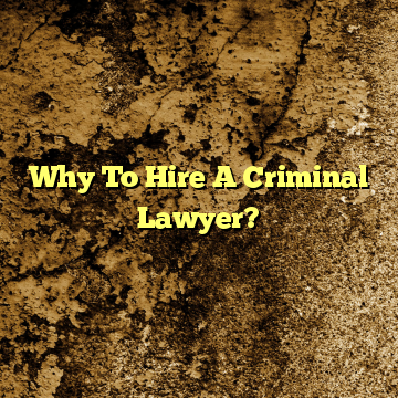 Why To Hire A Criminal Lawyer?
