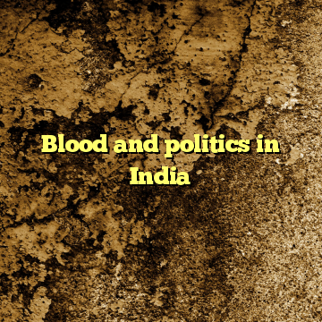 Blood and politics in India