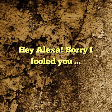 Hey Alexa! Sorry I fooled you …