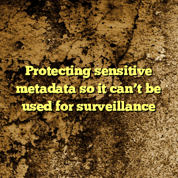 Protecting sensitive metadata so it can't be used for surveillance