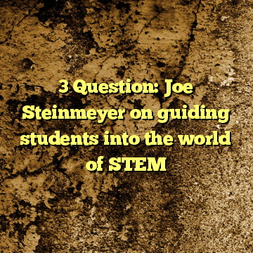 3 Question: Joe Steinmeyer on guiding students into the world of STEM