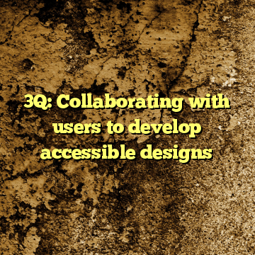 3Q: Collaborating with users to develop accessible designs