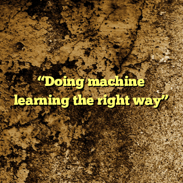 """""""Doing machine learning the right way"""""""