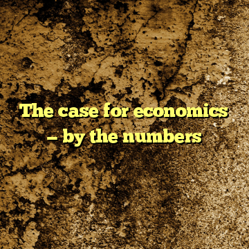 The case for economics — by the numbers
