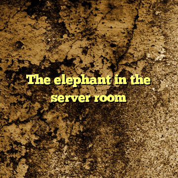 The elephant in the server room