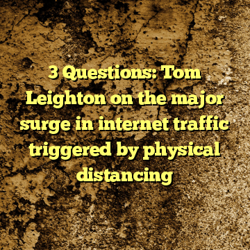 3 Questions: Tom Leighton on the major surge in internet traffic triggered by physical distancing