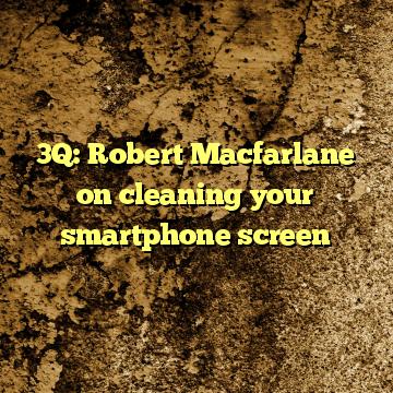 3Q: Robert Macfarlane on cleaning your smartphone screen