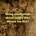 Hiring construction defect expert: Why Should You Hire?