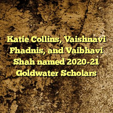 Katie Collins, Vaishnavi Phadnis, and Vaibhavi Shah named 2020-21 Goldwater Scholars