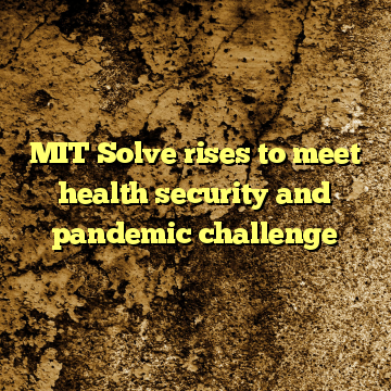 MIT Solve rises to meet health security and pandemic challenge