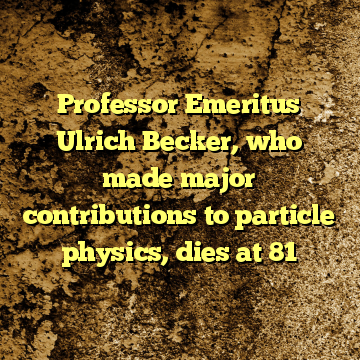 Professor Emeritus Ulrich Becker, who made major contributions to particle physics, dies at 81