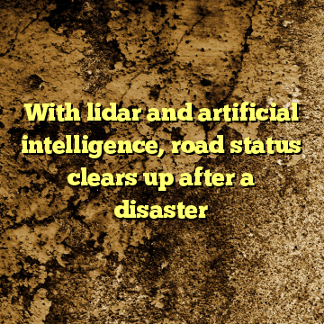 With lidar and artificial intelligence, road status clears up after a disaster