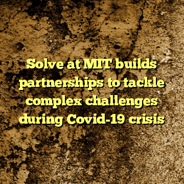 Solve at MIT builds partnerships to tackle complex challenges during Covid-19 crisis