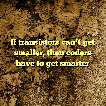 If transistors can't get smaller, then coders have to get smarter
