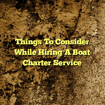 Things To Consider While Hiring A Boat Charter Service