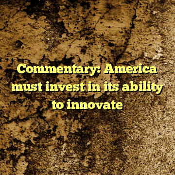 Commentary: America must invest in its ability to innovate