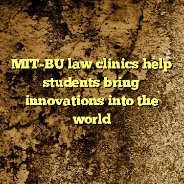 MIT-BU law clinics help students bring innovations into the world