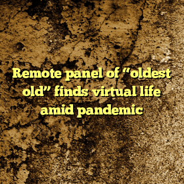 "Remote panel of ""oldest old"" finds virtual life amid pandemic"