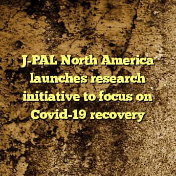 J-PAL North America launches research initiative to focus on Covid-19 recovery
