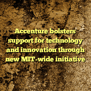 Accenture bolsters support for technology and innovation through new MIT-wide initiative