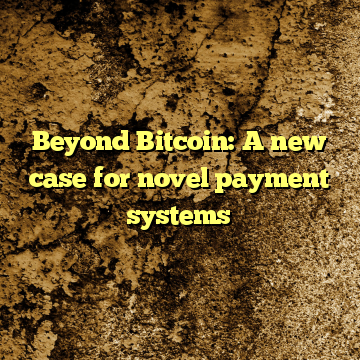 Beyond Bitcoin: A new case for novel payment systems