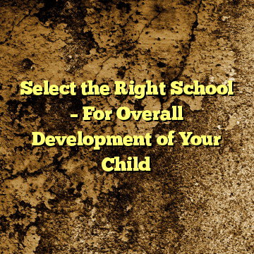 Select the Right School – For Overall Development of Your Child