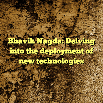 Bhavik Nagda: Delving into the deployment of new technologies
