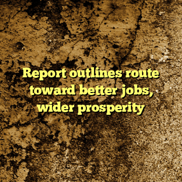 Report outlines route toward better jobs, wider prosperity