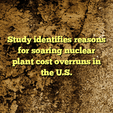 Study identifies reasons for soaring nuclear plant cost overruns in the U.S.