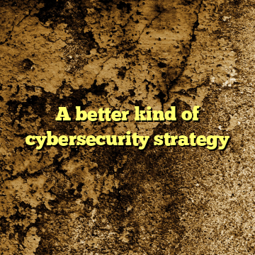 A better kind of cybersecurity strategy